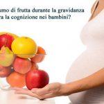 Il consumo di frutta durante la gravidanza migliora la cognizione nei bambini?