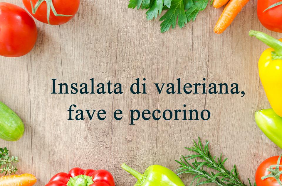 Insalata di valeriana, fave e pecorino